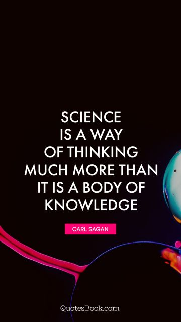 Science Quote - Science is a way of thinking much more than it is a body of knowledge. Carl Sagan
