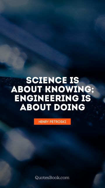 Science Quote - Science is about knowing; engineering is about doing. Henry Petroski