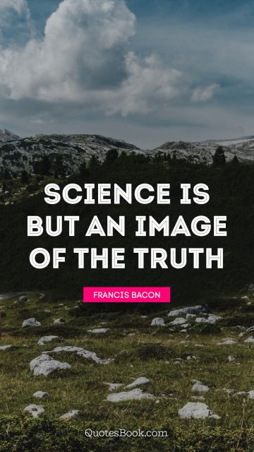 Science Quote - Science is but an image of the truth. Francis Bacon