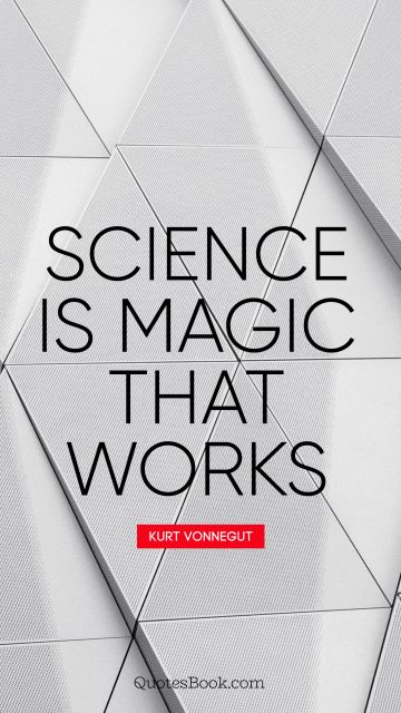 Science Quote - Science is magic that works. Kurt Vonnegut