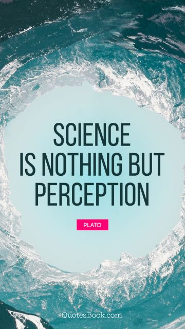 Science Quote - Science is nothing but perception. Plato