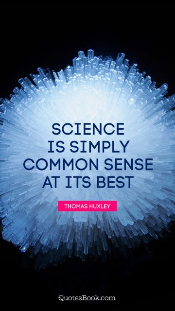 Science Quote - Science is simply common sense at its best. Thomas Huxley