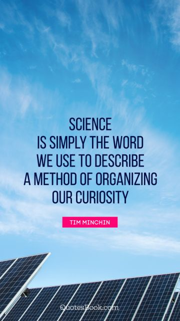 Science Quote - Science is simply the word we use to describe a method of organizing our curiosity. Tim Minchin