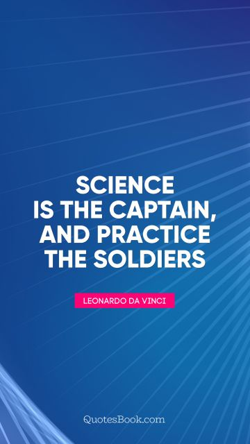 Science Quote - Science is the captain, and practice the soldiers. Leonardo da Vinci