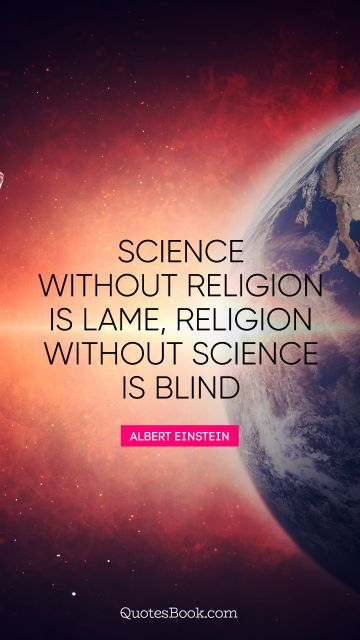Science Quote - Science without religion is lame, religion without science is blind. Albert Einstein