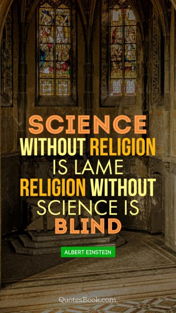 Science without religion is lame religion without science is blind