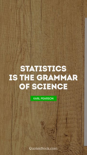 Science Quote - Statistics is the grammar of science. Karl Pearson