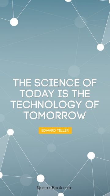 Science Quote - The science of today is the technology of tomorrow. Edward Teller