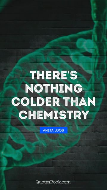Search Results Quote - There's nothing colder than chemistry. Anita Loos