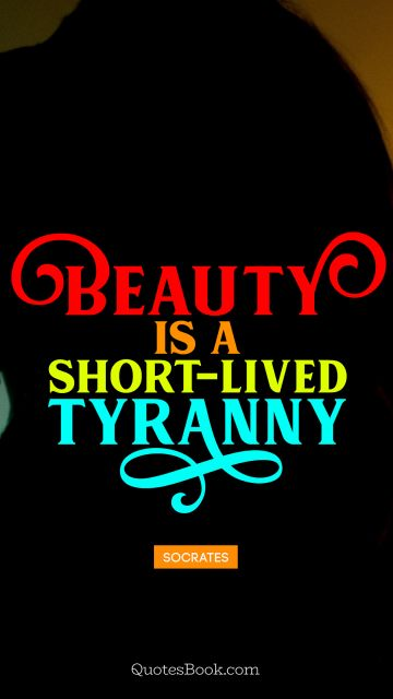 Beauty is a short-lived tyranny