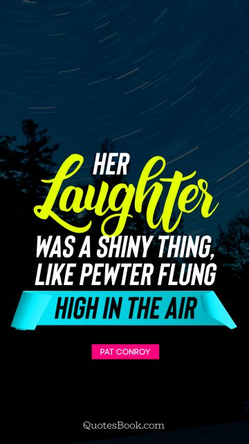 Her laughter was a shiny thing, like pewter flung high in the air