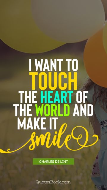 I want to touch the heart of the world and make it smile