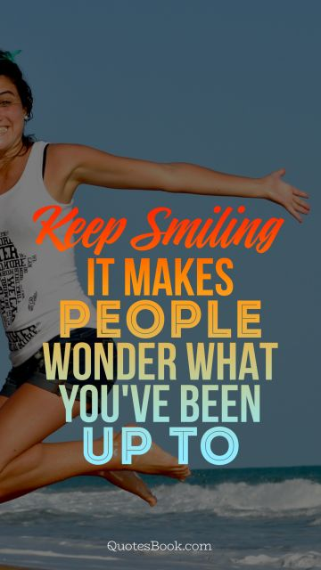 Keep smiling it makes people wonder what you've been up to