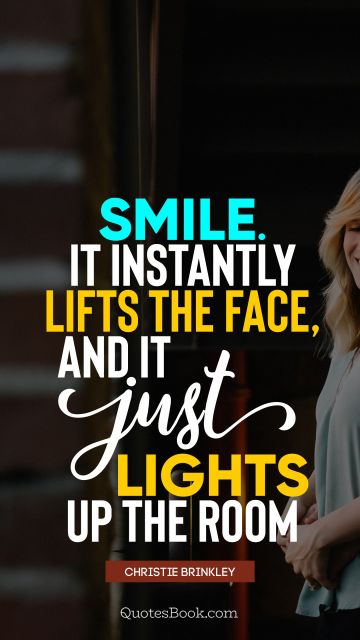 Smile Quote - Smile. It instantly lifts the face, and it just lights up the room. Christie Brinkley
