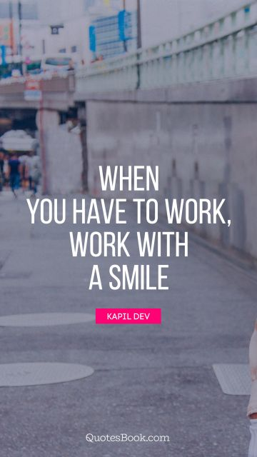 When you have to work, work with a smile