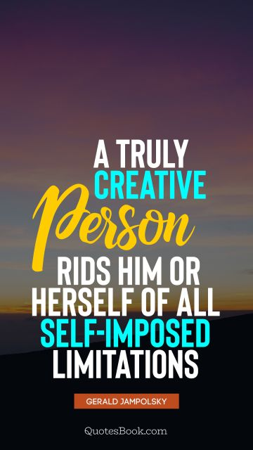 Society Quote - A truly creative person rids him or herself of all self-imposed limitations. Gerald Jampolsky