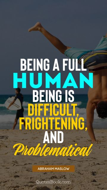 QUOTES BY Quote - Being a full human being is difficult, frightening, and problematical. Abraham Maslow