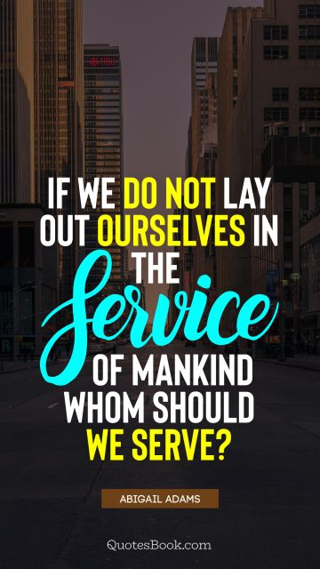 QUOTES BY Quote - If we do not lay out ourselves in the service of mankind whom should we serve?. Abigail Adams