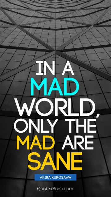 In a mad world, only the mad are sane