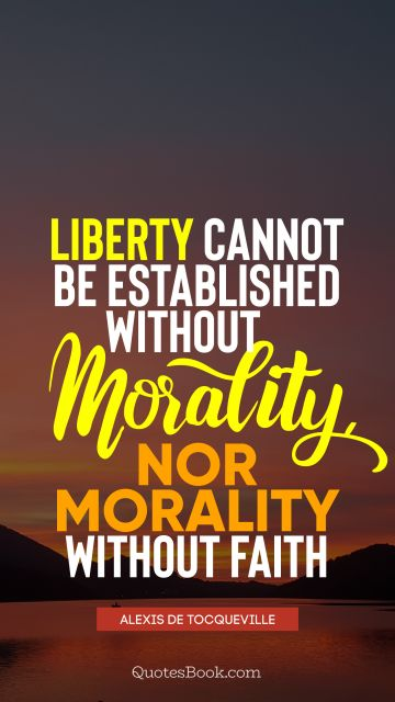 QUOTES BY Quote - Liberty cannot be established without morality, nor morality without faith. Alexis de Tocqueville