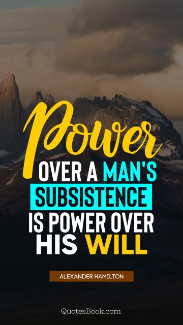 Search Results Quote - Power over a man's subsistence is power over his will. Alexander Hamilton