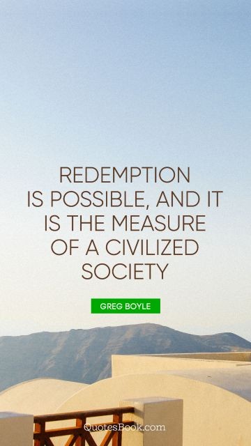 Search Results Quote - Redemption is possible, and it is the measure of a civilized society. Greg Boyle
