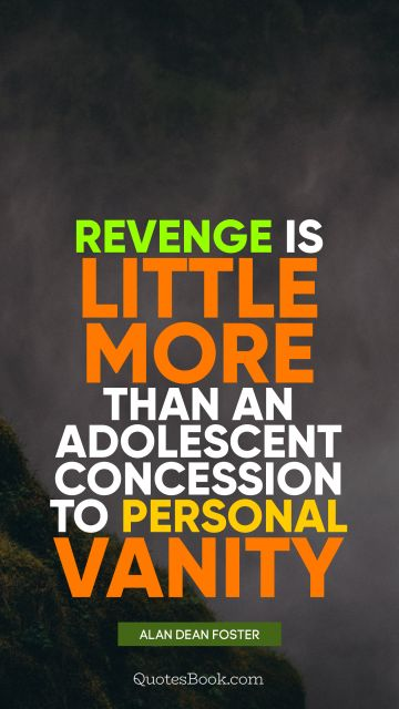 QUOTES BY Quote - Revenge is little more than an adolescent concession to personal vanity. Alan Dean Foster