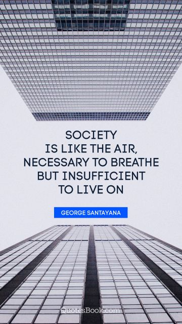 Society is like the air, necessary to breathe but insufficient to live on
