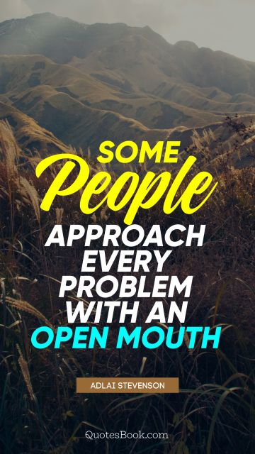 Some people approach every problem with an open mouth