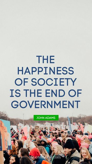 QUOTES BY Quote - The happiness of society is the end of government. John Adams
