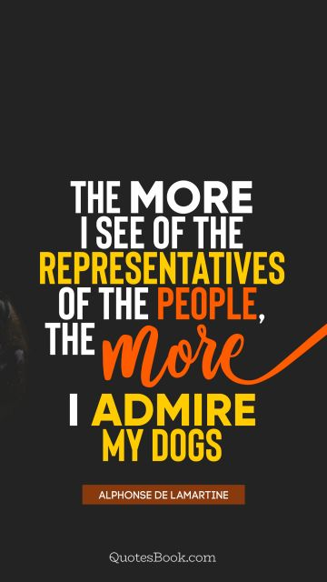 QUOTES BY Quote - The more I see of the representatives of the people, the more I admire my dogs. Alphonse de Lamartine