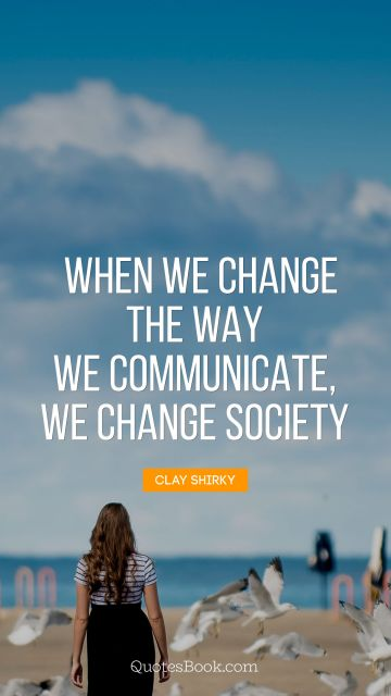 QUOTES BY Quote - When we change the way we communicate, 