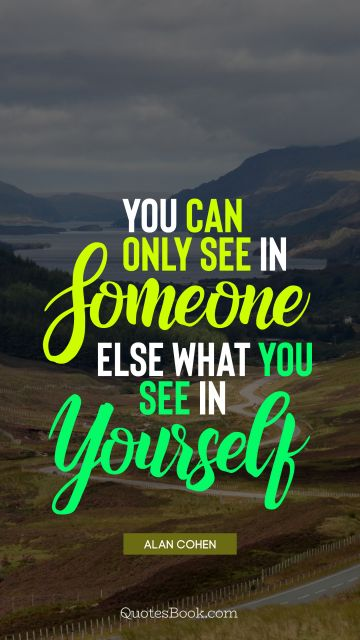 You can only see in someone else what you see in yourself