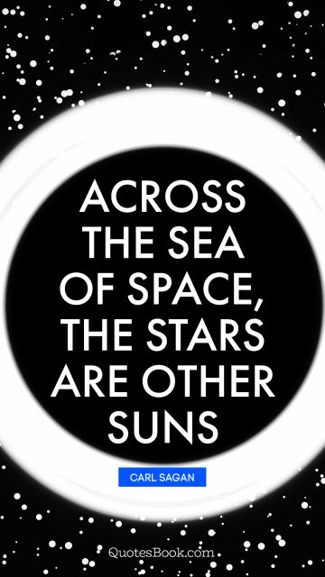 Across the sea of space, the stars are other suns