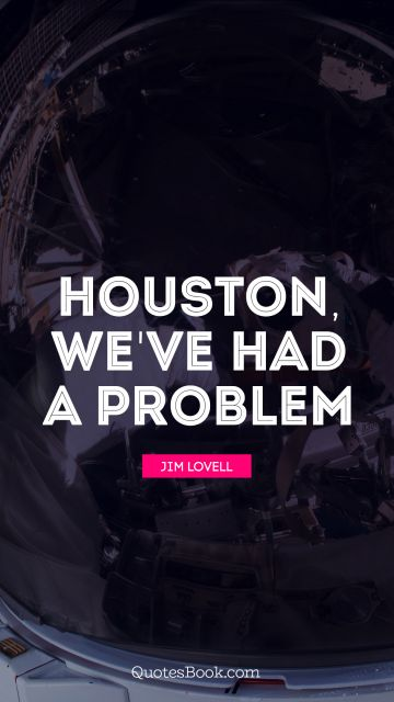POPULAR QUOTES Quote - Houston, we've had a problem. Jim Lovell