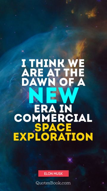 POPULAR QUOTES Quote - I think we are at the dawn of a new era in commercial space exploration. Elon Musk