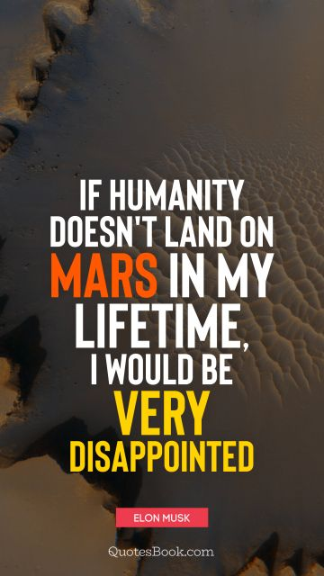 Space Quote - If humanity doesn't land on Mars in my lifetime, I would be very disappointed. Elon Musk