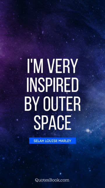 I'm very inspired by outer space