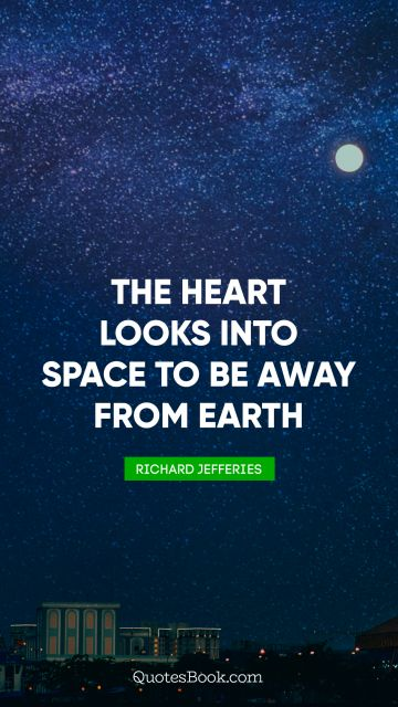Search Results Quote - The heart looks into space to be away from earth. Richard Jefferies
