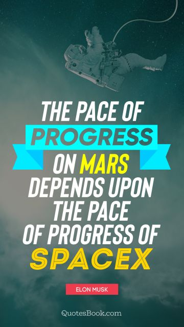 Space Quote - The pace of progress on Mars depends upon the pace of progress of SpaceX. Elon Musk