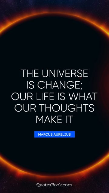 Search Results Quote - The universe is change; our life is what our thoughts make it. Marcus Aurelius