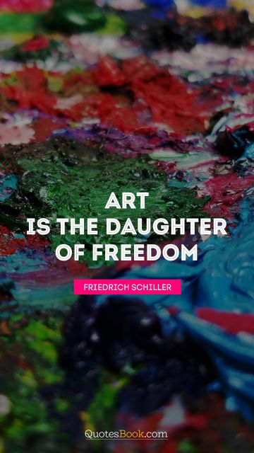 Art is the daughter of freedom