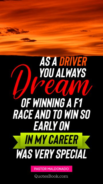 Success Quote - As a driver you always dream of winning a F1 race, and to win so early on in my career was very special. Pastor Maldonado