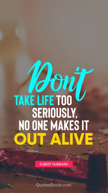 Don't take life too seriously, no one makes it out alive