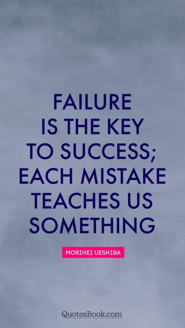Success Quote - Failure is the key to success; each mistake teaches us something. Morihei Ueshiba