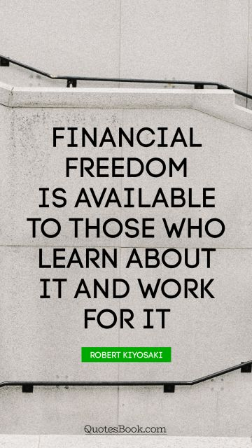 Financial freedom is available to those who learn about it and work for it