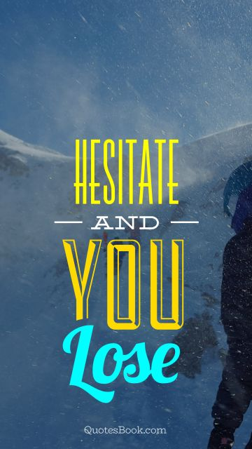 Hesitate and you lose