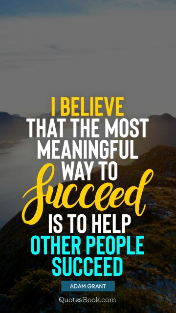I believe that the most meaningful way to succeed is to help other people succeed