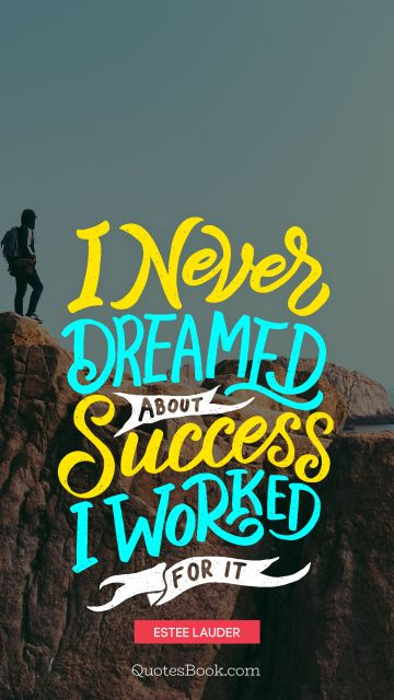 Success Quote - I never dreamed about success. I worked for it. Estee Lauder