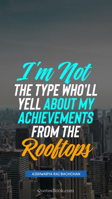 Success Quote - I'm not the type who'll yell about my achievements from the rooftops. Aishwarya Rai Bachchan